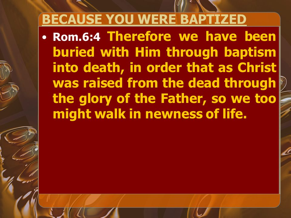 BECAUSE YOU WERE BAPTIZED Rom.6:4 Therefore we have been buried with Him through baptism into death, in order that as Christ was raised from the dead through the glory of the Father, so we too might walk in newness of life.