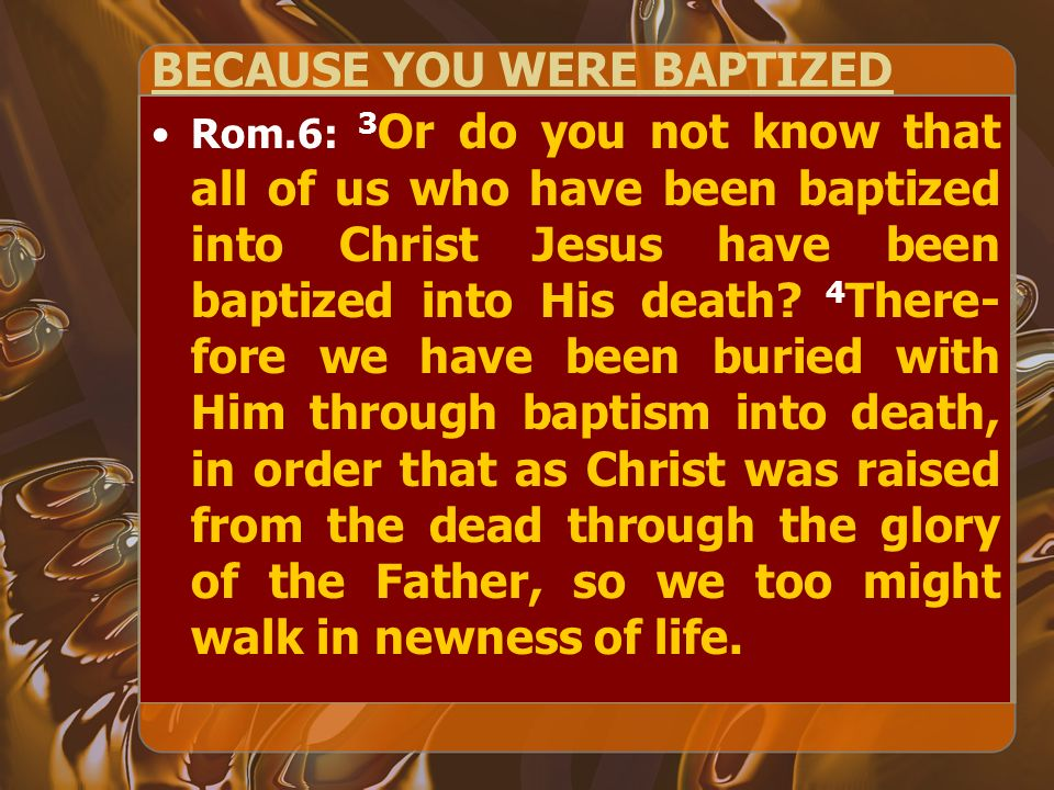 BECAUSE YOU WERE BAPTIZED Rom.6: 3 Or do you not know that all of us who have been baptized into Christ Jesus have been baptized into His death? 4 The