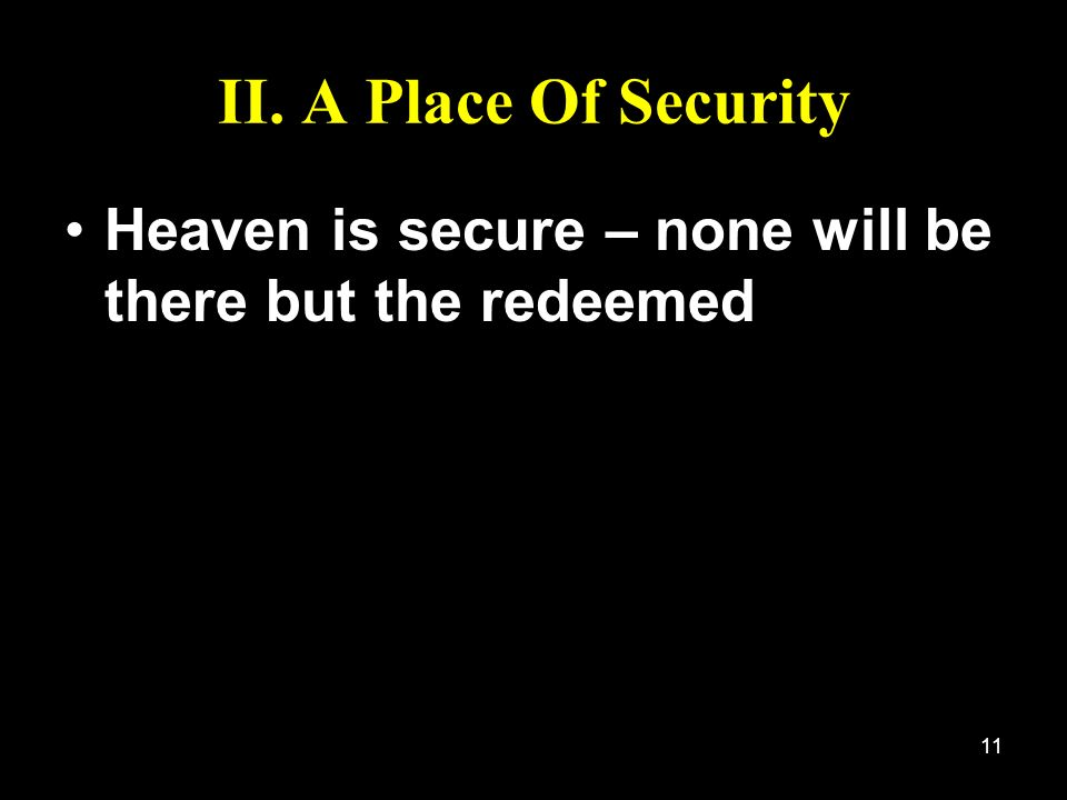 11 II. A Place Of Security Heaven is secure – none will be there but the redeemed