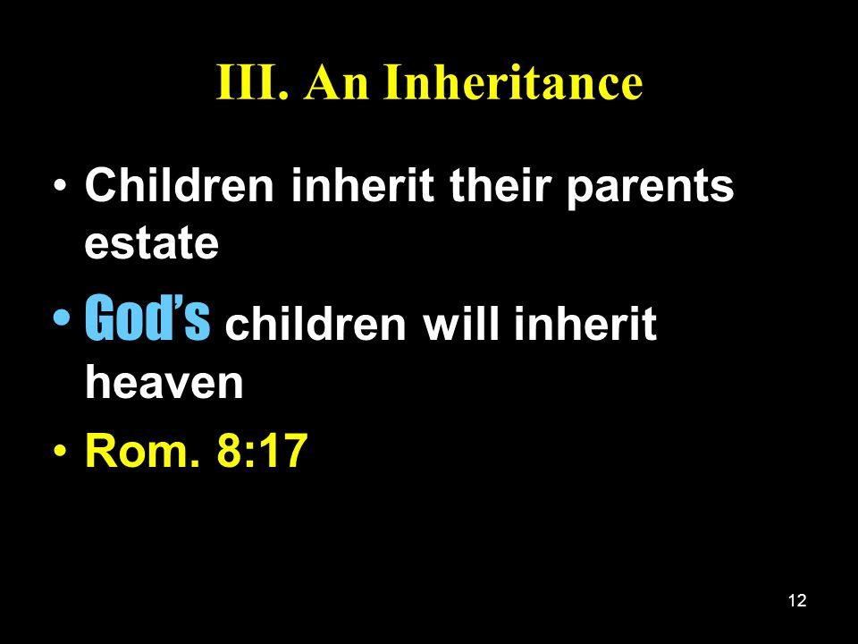 12 III. An Inheritance Children inherit their parents estate Gods children will inherit heaven Rom. 8:17