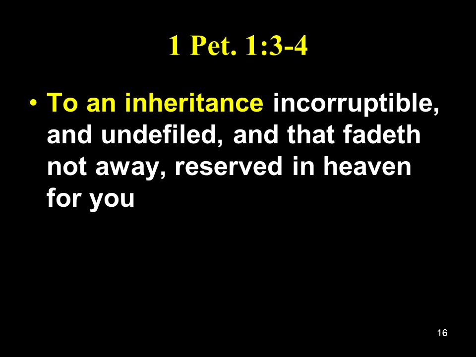 16 1 Pet. 1:3-4 To an inheritance incorruptible, and undefiled, and that fadeth not away, reserved in heaven for you