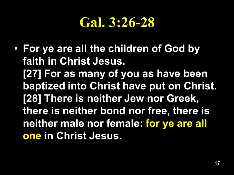 17 Gal. 3:26-28 For ye are all the children of God by faith in Christ Jesus. [27] For as many of you as have been baptized into Christ have put on Chr