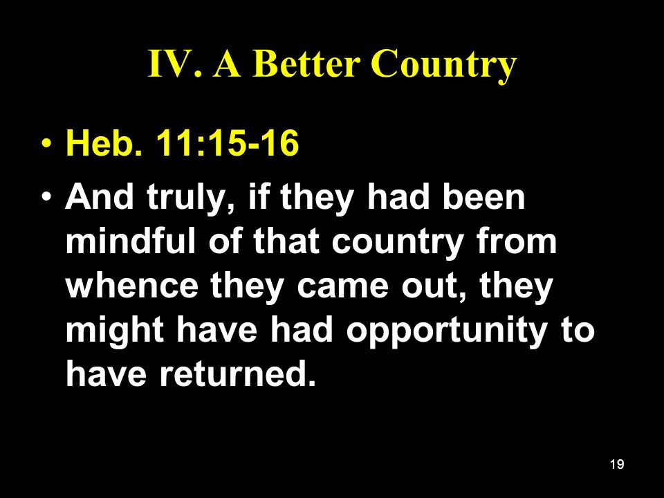 19 IV. A Better Country Heb. 11:15-16 And truly, if they had been mindful of that country from whence they came out, they might have had opportunity t