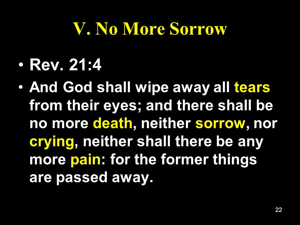 22 V. No More Sorrow Rev. 21:4 And God shall wipe away all tears from their eyes; and there shall be no more death, neither sorrow, nor crying, neithe