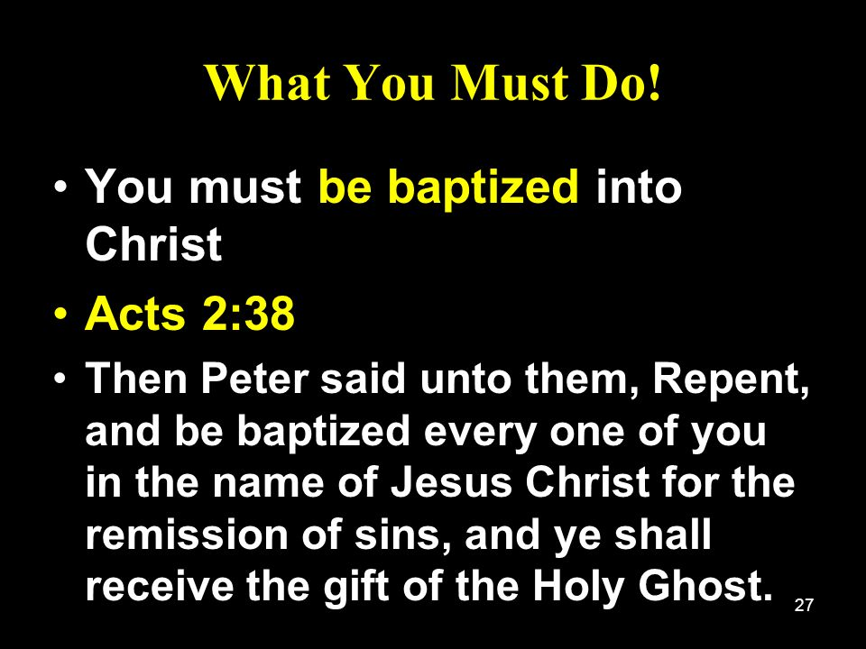 27 What You Must Do! You must be baptized into Christ Acts 2:38 Then Peter said unto them, Repent, and be baptized every one of you in the name of Jes