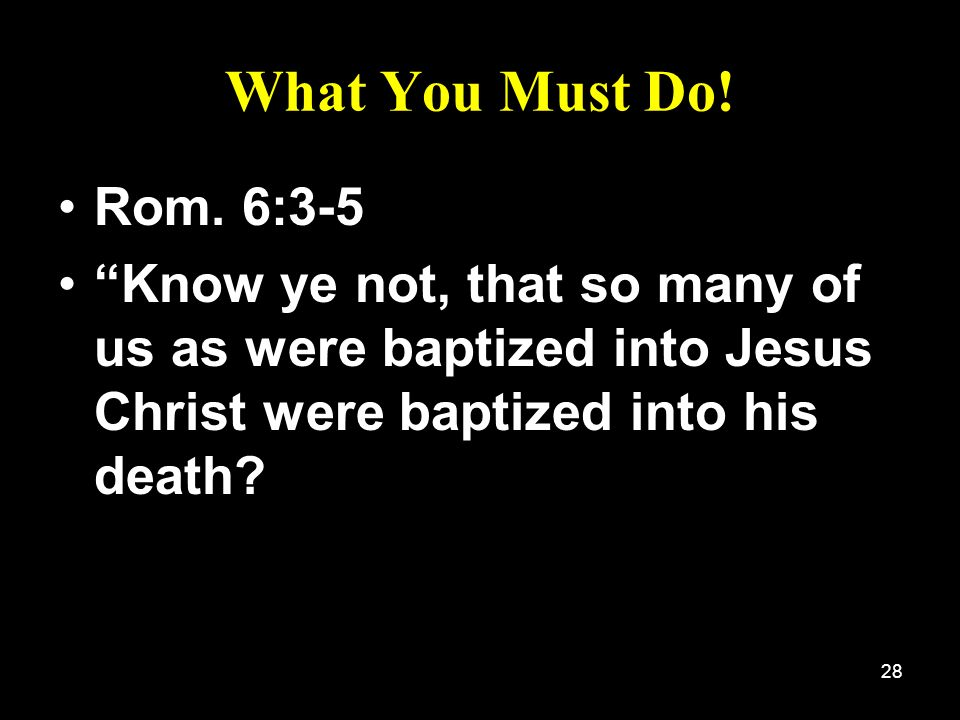 28 What You Must Do! Rom. 6:3-5 Know ye not, that so many of us as were baptized into Jesus Christ were baptized into his death?
