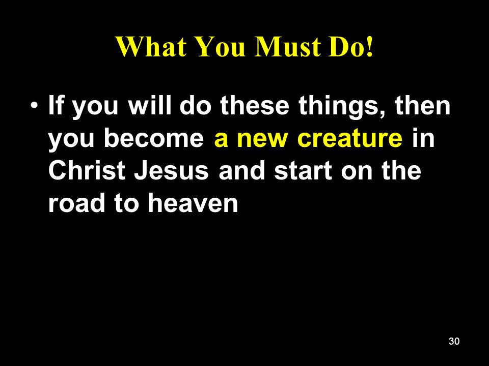 30 What You Must Do! If you will do these things, then you become a new creature in Christ Jesus and start on the road to heaven