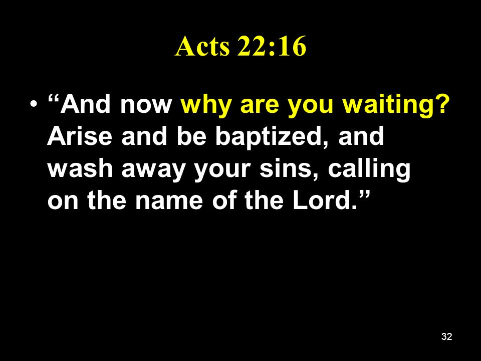 32 Acts 22:16 And now why are you waiting? Arise and be baptized, and wash away your sins, calling on the name of the Lord.