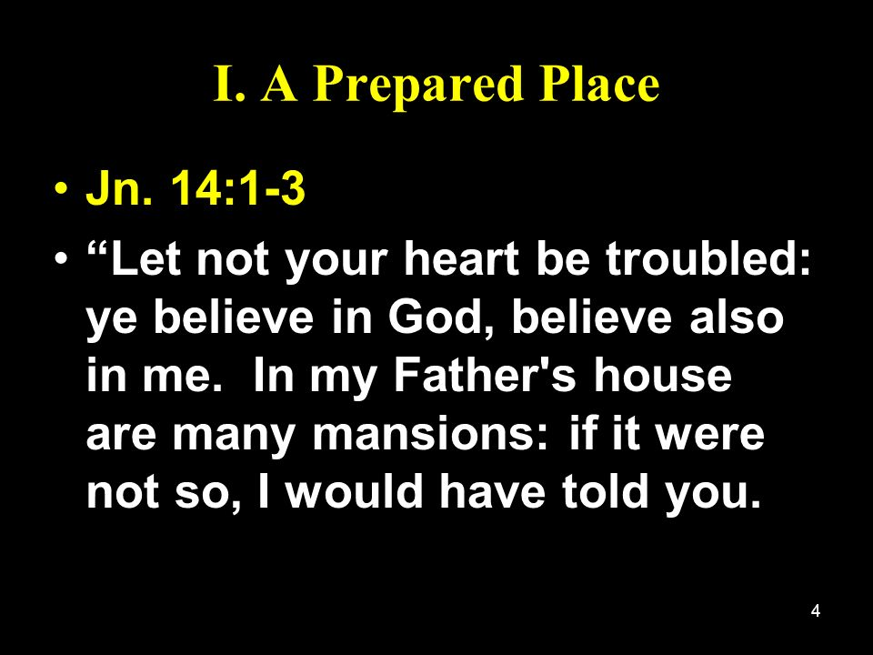 4 I. A Prepared Place Jn. 14:1-3 Let not your heart be troubled: ye believe in God, believe also in me. In my Father's house are many mansions: if it