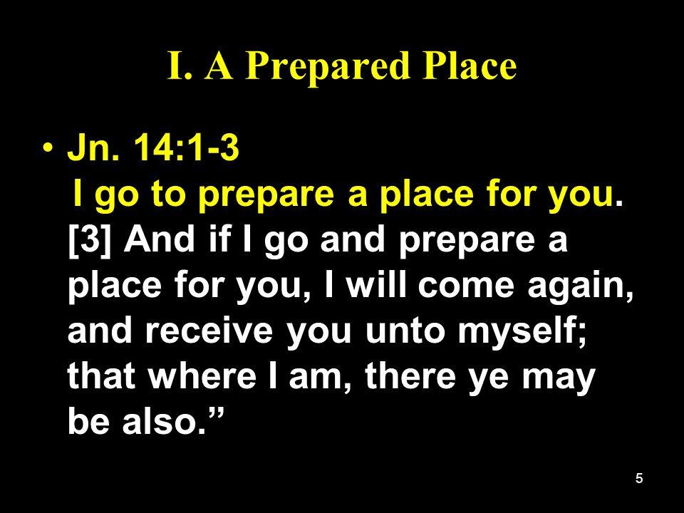 5 I. A Prepared Place Jn. 14:1-3 I go to prepare a place for you. [3] And if I go and prepare a place for you, I will come again, and receive you unto