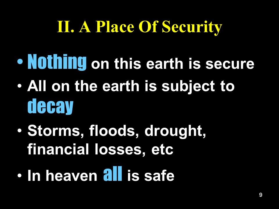 9 II. A Place Of Security Nothing on this earth is secure All on the earth is subject to decay Storms, floods, drought, financial losses, etc In heave