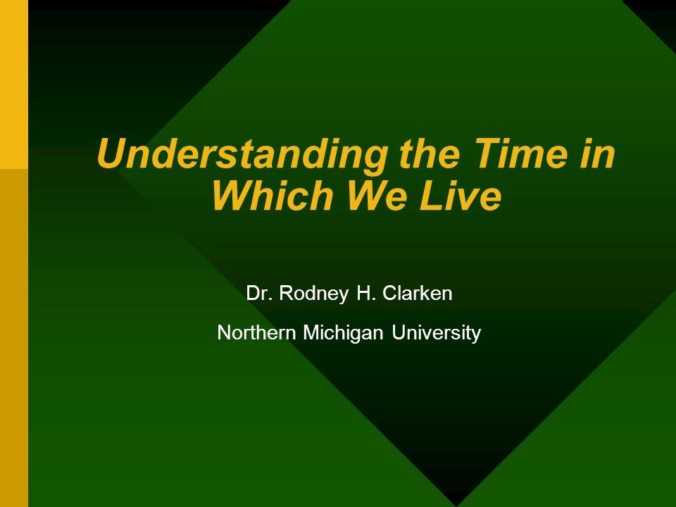 Understanding the Time in Which We Live Dr. Rodney H. Clarken Northern Michigan University