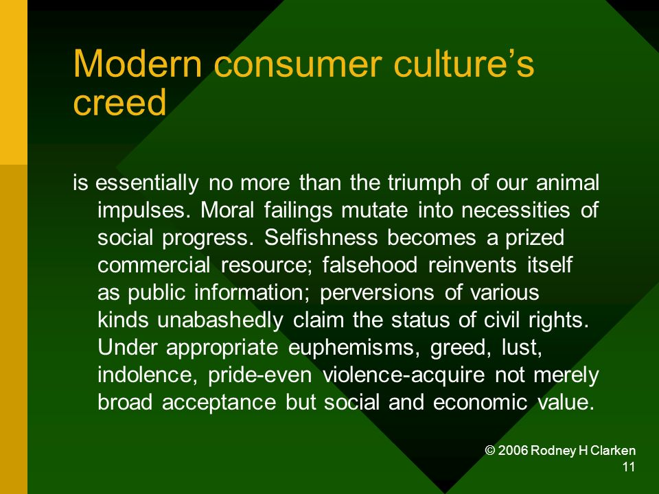 © 2006 Rodney H Clarken 11 Modern consumer cultures creed is essentially no more than the triumph of our animal impulses. Moral failings mutate into n