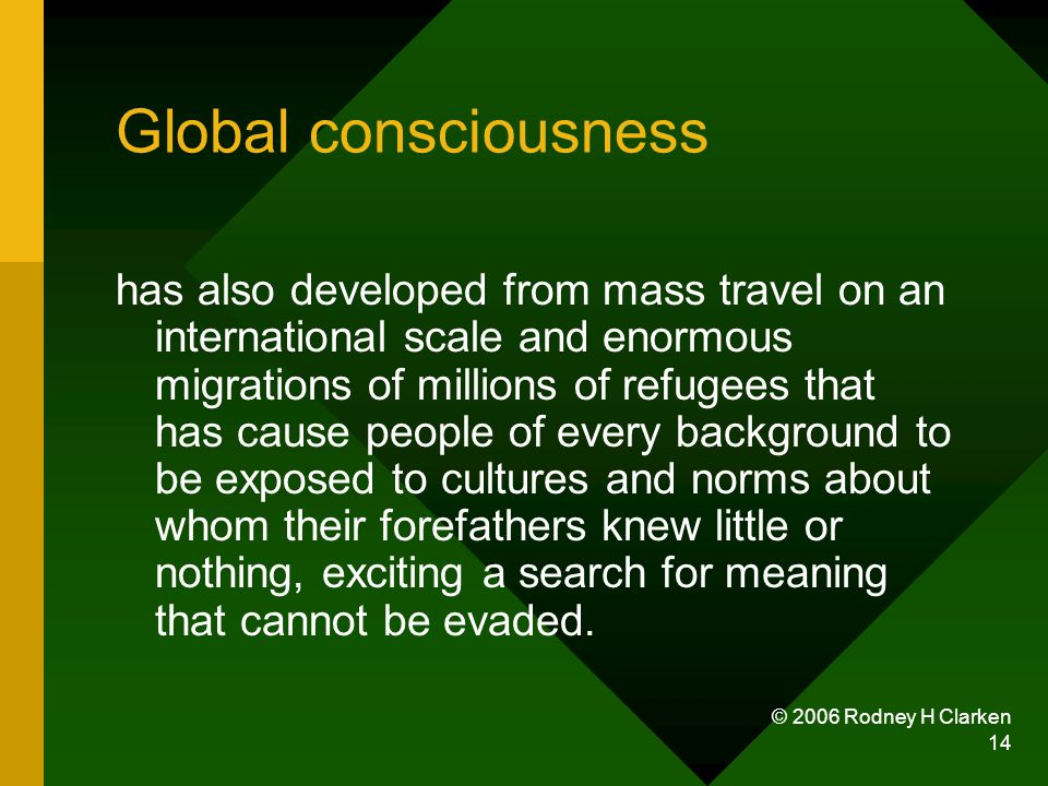 © 2006 Rodney H Clarken 14 Global consciousness has also developed from mass travel on an international scale and enormous migrations of millions of r