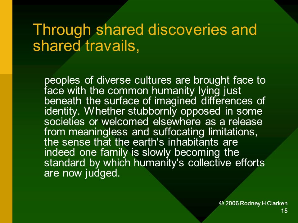© 2006 Rodney H Clarken 15 Through shared discoveries and shared travails, peoples of diverse cultures are brought face to face with the common humanity lying just beneath the surface of imagined differences of identity.