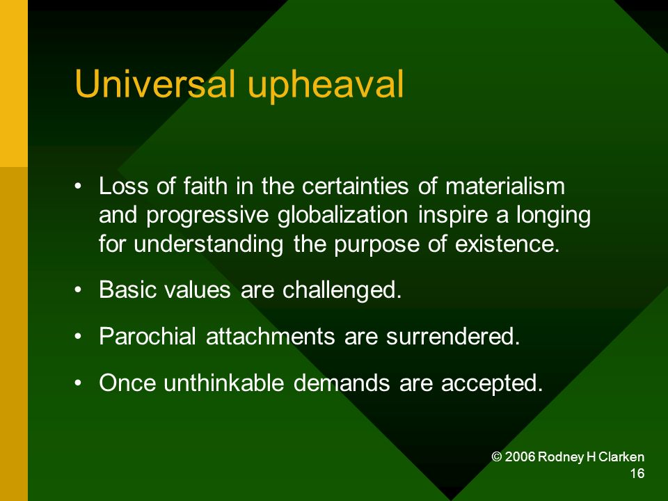 © 2006 Rodney H Clarken 16 Universal upheaval Loss of faith in the certainties of materialism and progressive globalization inspire a longing for unde