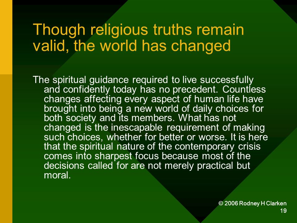 © 2006 Rodney H Clarken 19 Though religious truths remain valid, the world has changed The spiritual guidance required to live successfully and confidently today has no precedent.