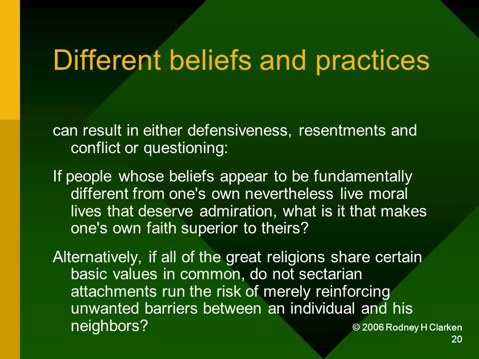 © 2006 Rodney H Clarken 20 Different beliefs and practices can result in either defensiveness, resentments and conflict or questioning: If people whose beliefs appear to be fundamentally different from one s own nevertheless live moral lives that deserve admiration, what is it that makes one s own faith superior to theirs.