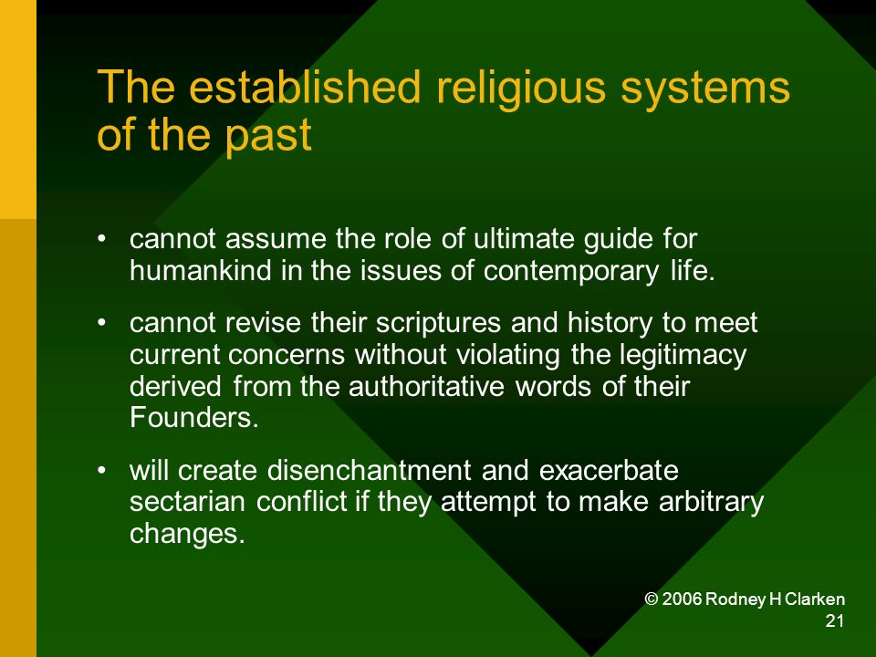 © 2006 Rodney H Clarken 21 The established religious systems of the past cannot assume the role of ultimate guide for humankind in the issues of conte