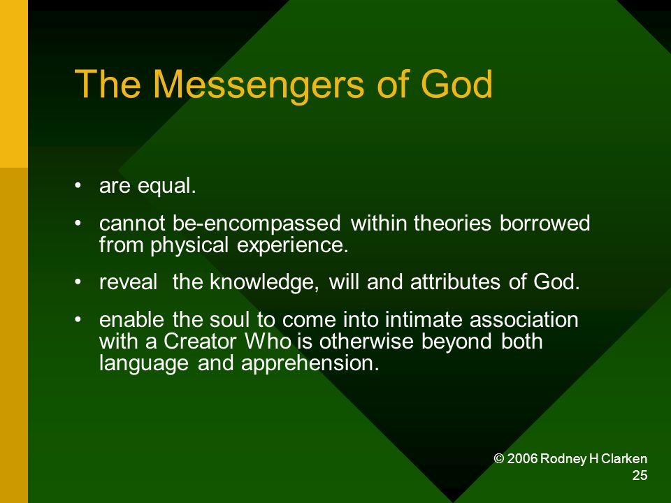 © 2006 Rodney H Clarken 25 The Messengers of God are equal. cannot be-encompassed within theories borrowed from physical experience. reveal the knowle