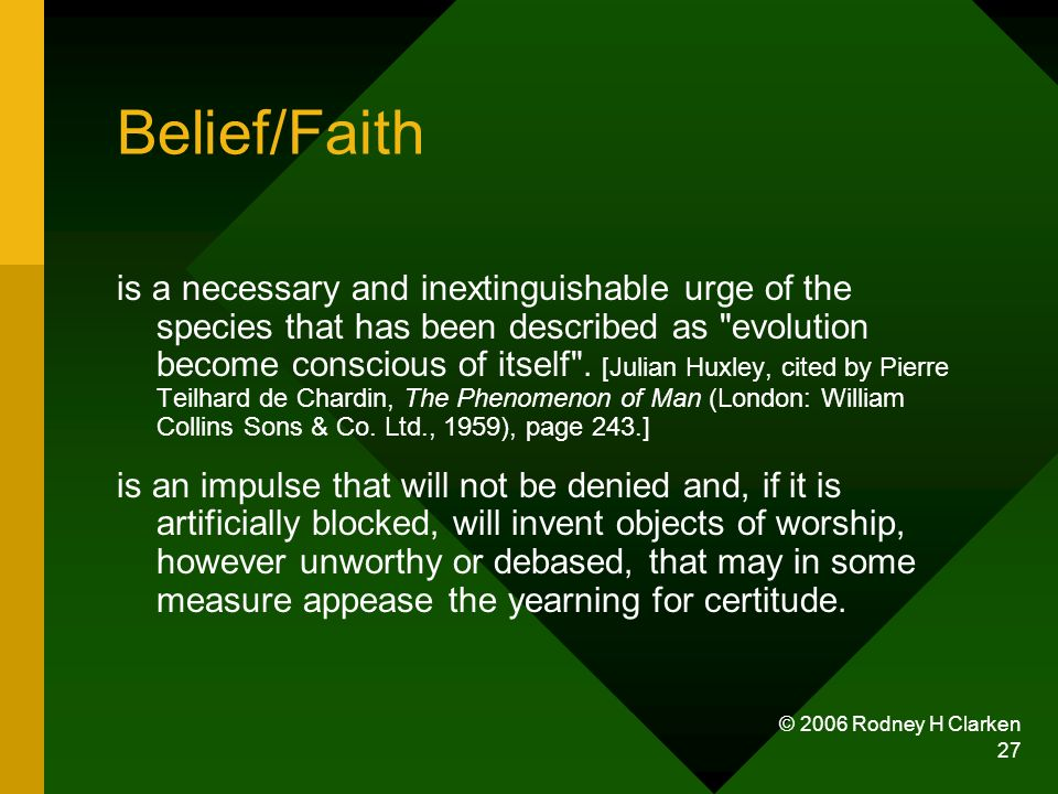 © 2006 Rodney H Clarken 27 Belief/Faith is a necessary and inextinguishable urge of the species that has been described as