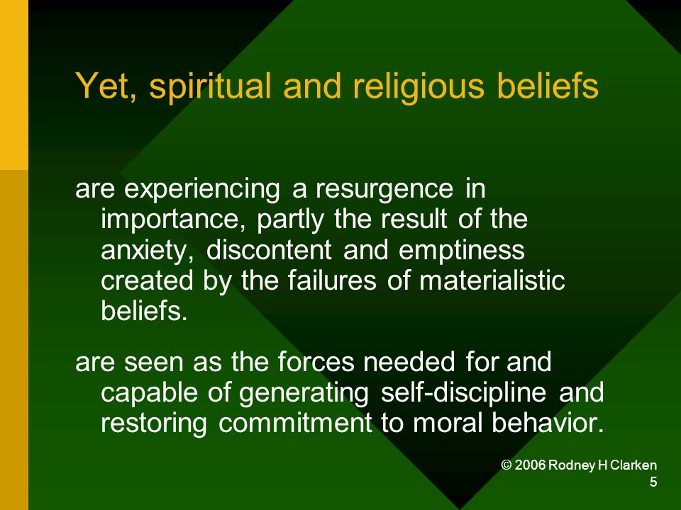 © 2006 Rodney H Clarken 5 Yet, spiritual and religious beliefs are experiencing a resurgence in importance, partly the result of the anxiety, discontent and emptiness created by the failures of materialistic beliefs.