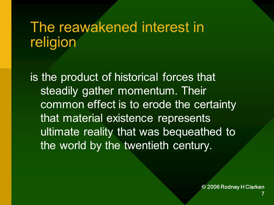 © 2006 Rodney H Clarken 7 The reawakened interest in religion is the product of historical forces that steadily gather momentum. Their common effect i