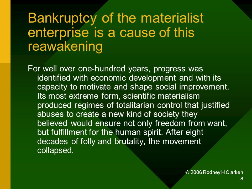 © 2006 Rodney H Clarken 8 Bankruptcy of the materialist enterprise is a c ause of this reawakening For well over one-hundred years, progress was identified with economic development and with its capacity to motivate and shape social improvement.