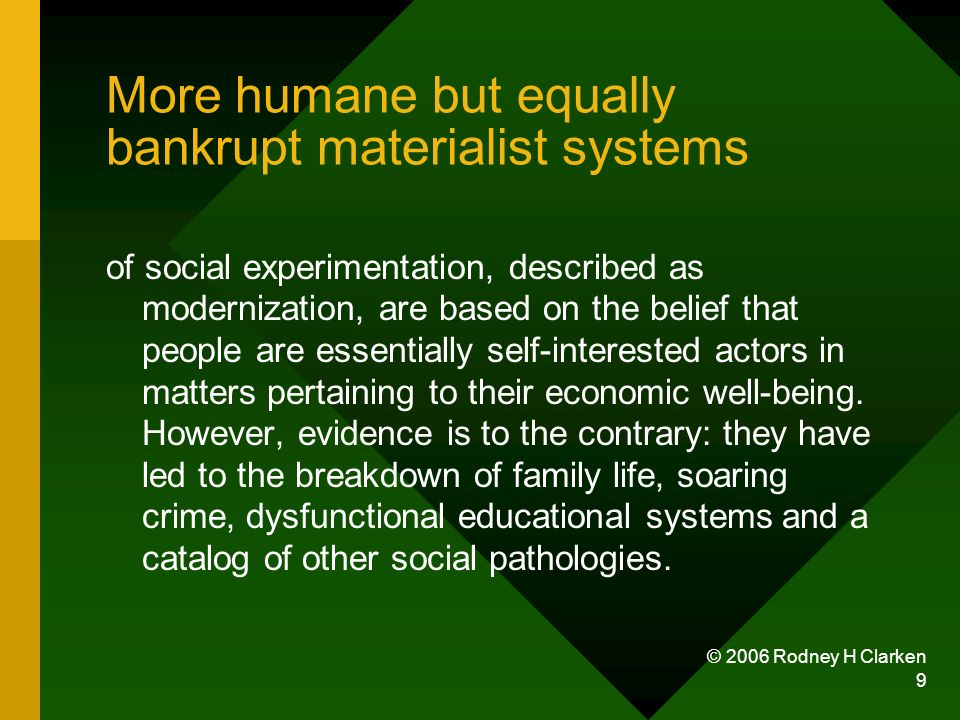 © 2006 Rodney H Clarken 9 More humane but equally bankrupt materialist systems of social experimentation, described as modernization, are based on the belief that people are essentially self-interested actors in matters pertaining to their economic well-being.