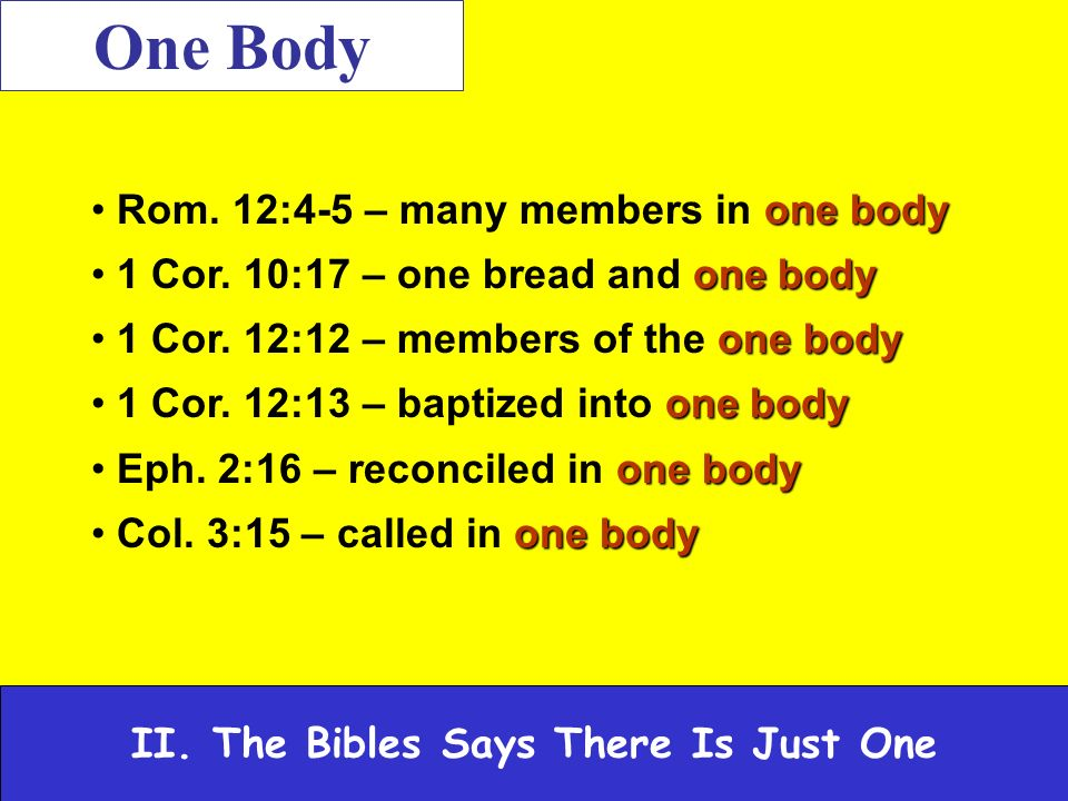 II. The Bibles Says There Is Just One One Body one body Rom.