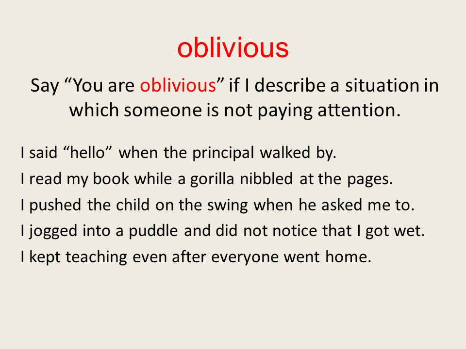 oblivious Say You are oblivious if I describe a situation in which someone is not paying attention.