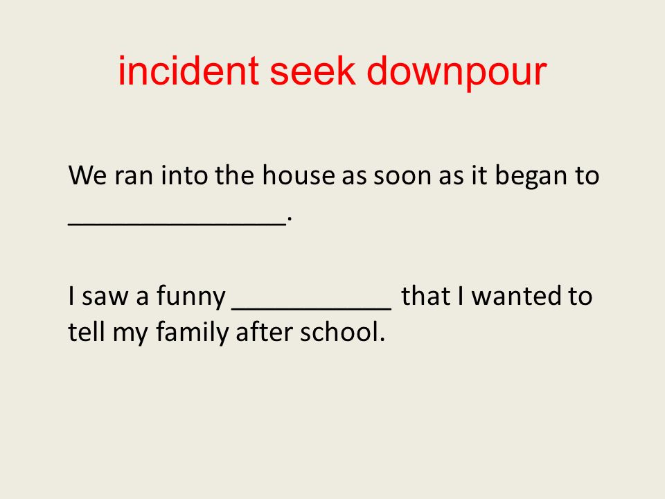 incident seek downpour We ran into the house as soon as it began to _______________.