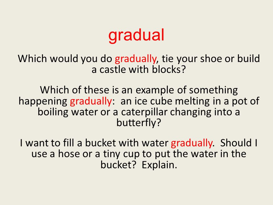 gradual Which would you do gradually, tie your shoe or build a castle with blocks.