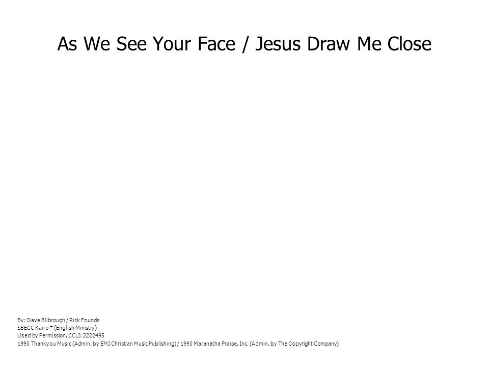 As We See Your Face / Jesus Draw Me Close By: Dave Bilbrough / Rick Founds SBECC Kairo (English Ministry) Used by Permission.