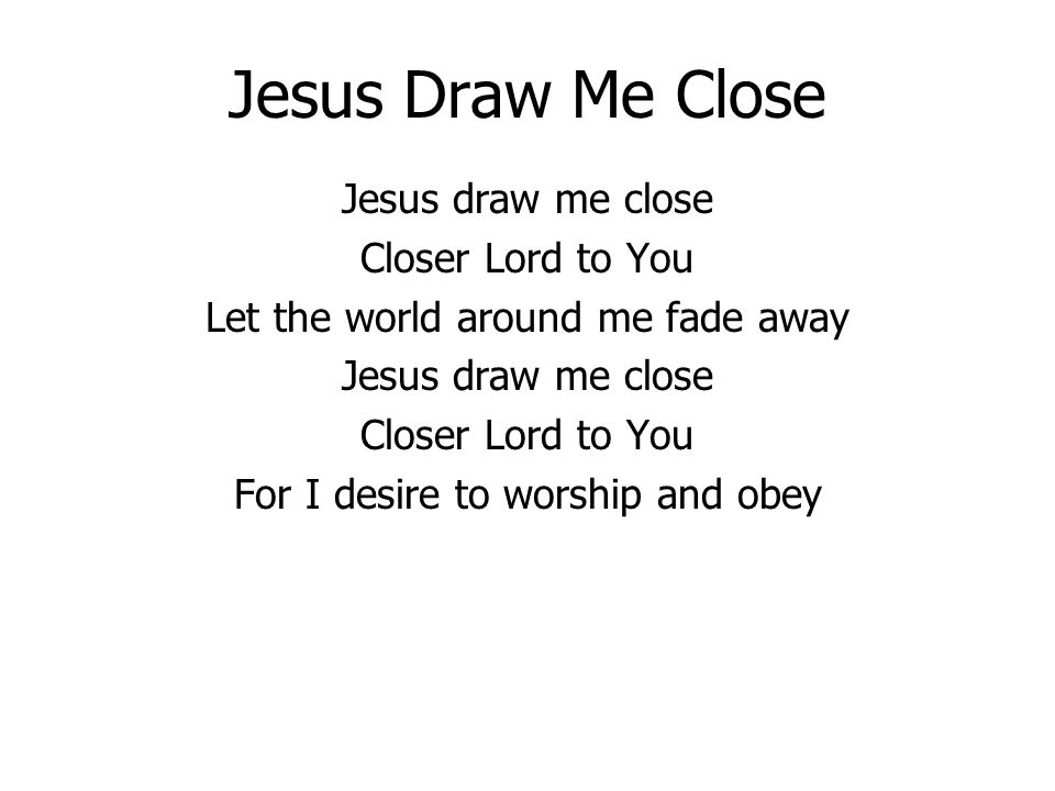 Jesus Draw Me Close Jesus draw me close Closer Lord to You Let the world around me fade away Jesus draw me close Closer Lord to You For I desire to worship and obey