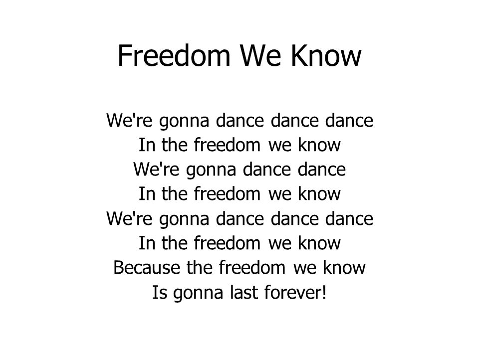 Freedom We Know We re gonna dance dance dance In the freedom we know We re gonna dance dance In the freedom we know We re gonna dance dance dance In the freedom we know Because the freedom we know Is gonna last forever!