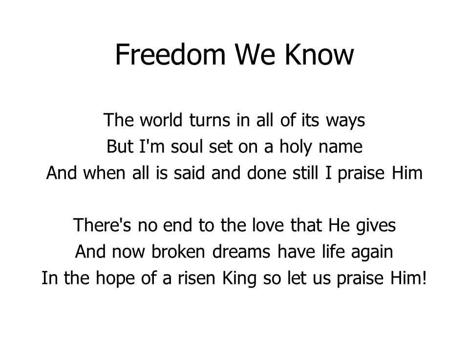 Freedom We Know The world turns in all of its ways But I'm soul set on a holy name And when all is said and done still I praise Him There's no end to