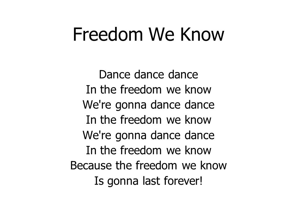 Freedom We Know Dance dance dance In the freedom we know We re gonna dance dance In the freedom we know We re gonna dance dance In the freedom we know Because the freedom we know Is gonna last forever!