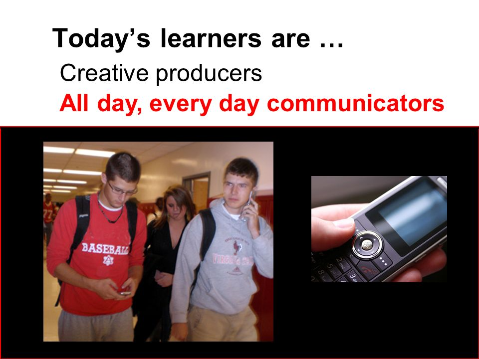 Todays learners are … Creative producers All day, every day communicators