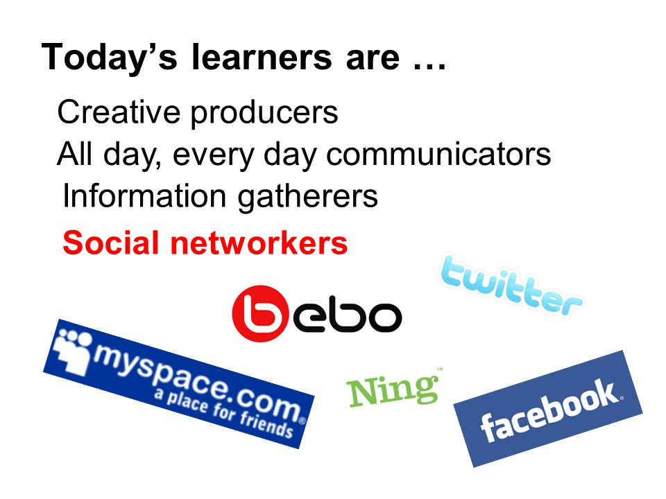 Todays learners are … Creative producers All day, every day communicators Information gatherers Social networkers