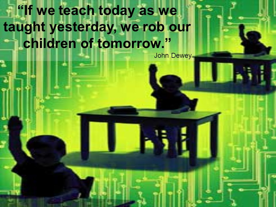 If we teach today as we taught yesterday, we rob our children of tomorrow. John Dewey