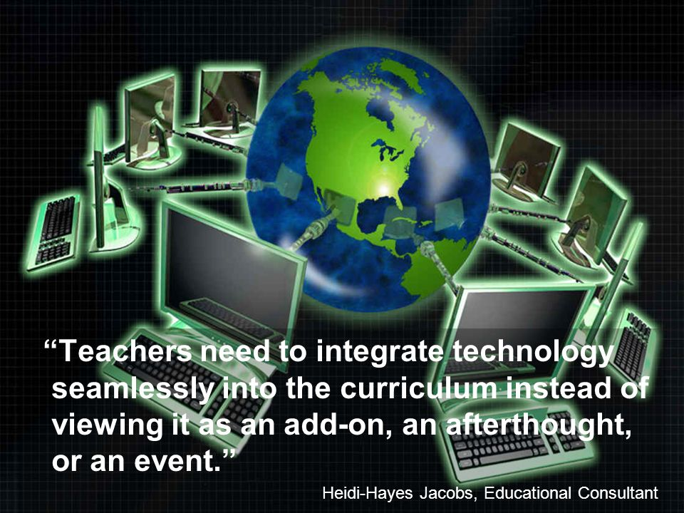 Teachers need to integrate technology seamlessly into the curriculum instead of viewing it as an add-on, an afterthought, or an event. Heidi-Hayes Jac