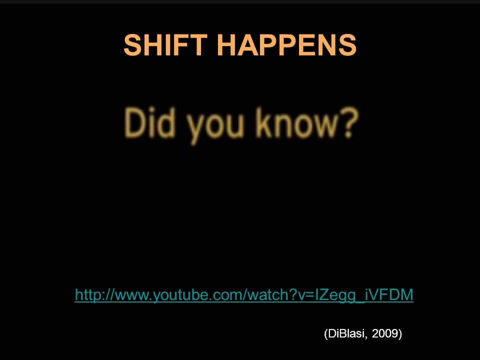 SHIFT HAPPENS http://www.youtube.com/watch?v=IZegg_iVFDM (DiBlasi, 2009)