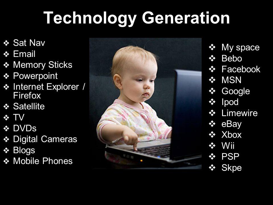 Technology Generation Sat Nav Email Memory Sticks Powerpoint Internet Explorer / Firefox Satellite TV DVDs Digital Cameras Blogs Mobile Phones My spac