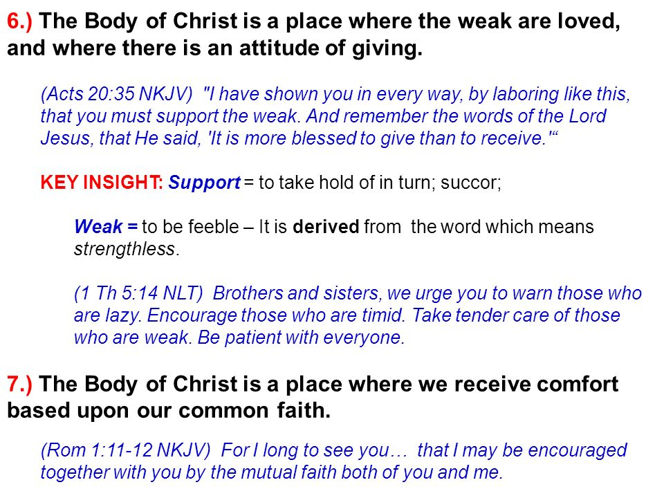 6.) The Body of Christ is a place where the weak are loved, and where there is an attitude of giving. (Acts 20:35 NKJV)