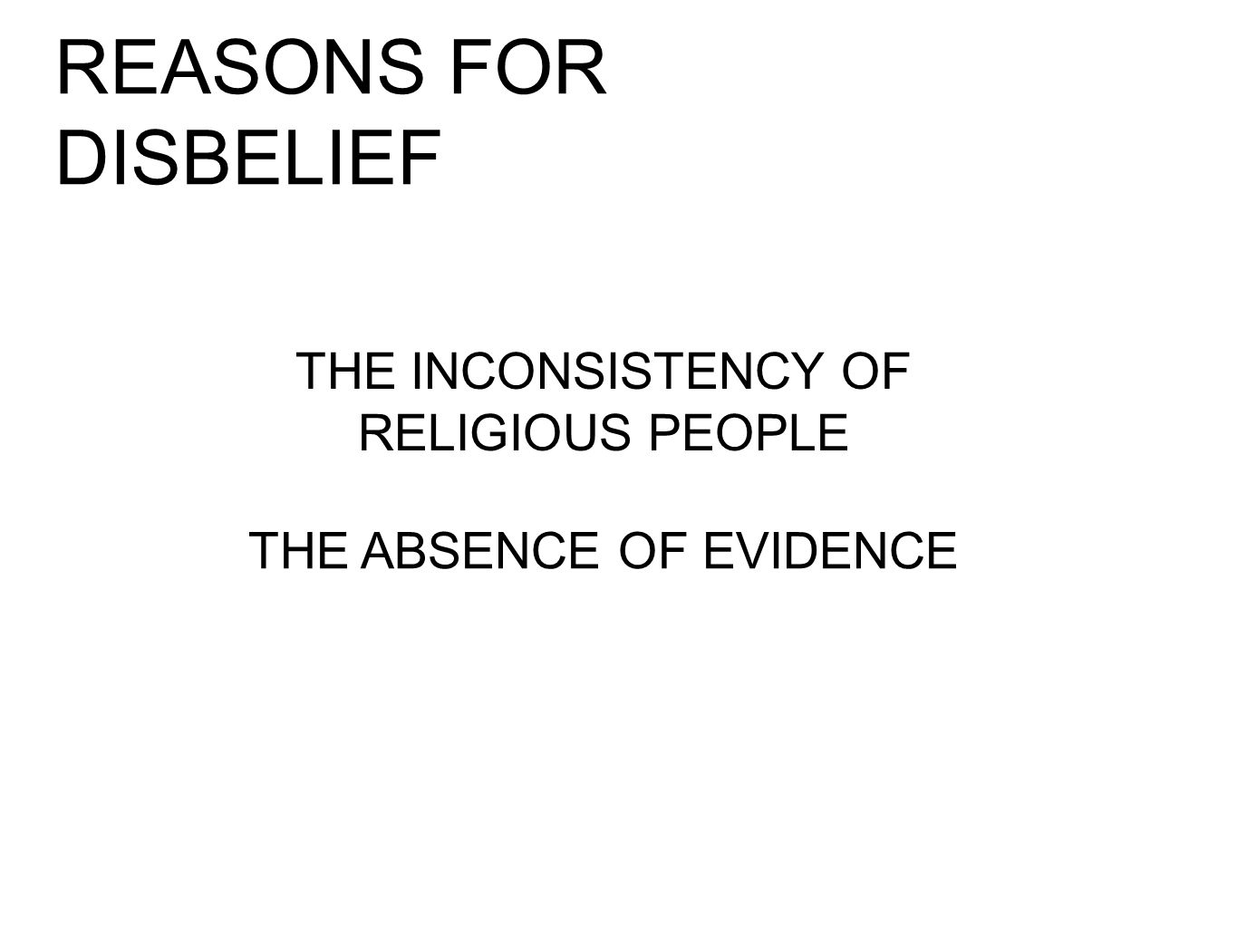 REASONS FOR DISBELIEF THE INCONSISTENCY OF RELIGIOUS PEOPLE THE ABSENCE OF EVIDENCE