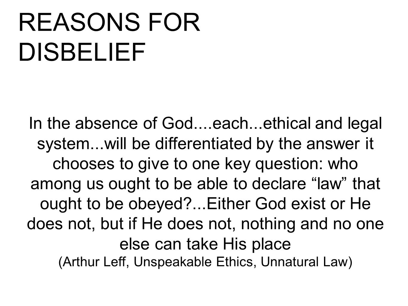 REASONS FOR DISBELIEF In the absence of God....each...ethical and legal system...will be differentiated by the answer it chooses to give to one key question: who among us ought to be able to declare law that ought to be obeyed ...Either God exist or He does not, but if He does not, nothing and no one else can take His place (Arthur Leff, Unspeakable Ethics, Unnatural Law)
