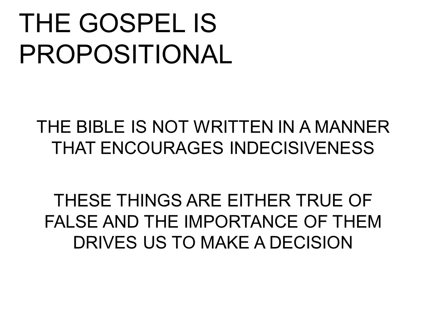 THE GOSPEL IS PROPOSITIONAL THE BIBLE IS NOT WRITTEN IN A MANNER THAT ENCOURAGES INDECISIVENESS THESE THINGS ARE EITHER TRUE OF FALSE AND THE IMPORTANCE OF THEM DRIVES US TO MAKE A DECISION