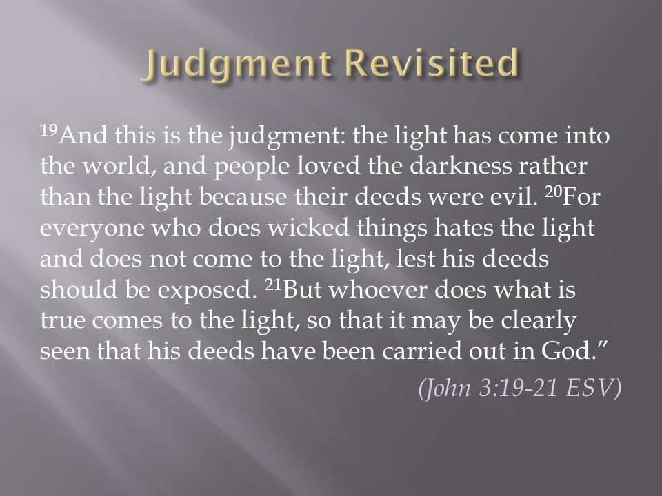 19 And this is the judgment: the light has come into the world, and people loved the darkness rather than the light because their deeds were evil. 20