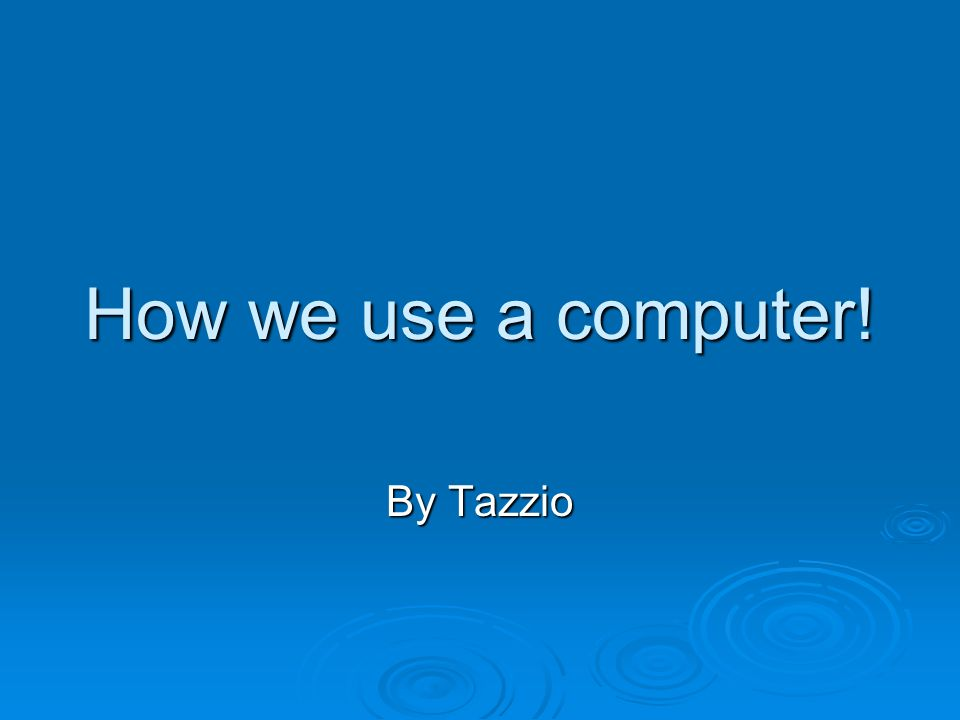 How we use a computer! By Tazzio